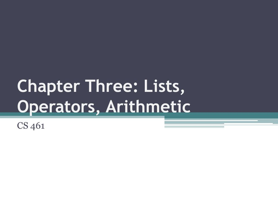 Chapter Three: Lists, Operators, Arithmetic CS 461