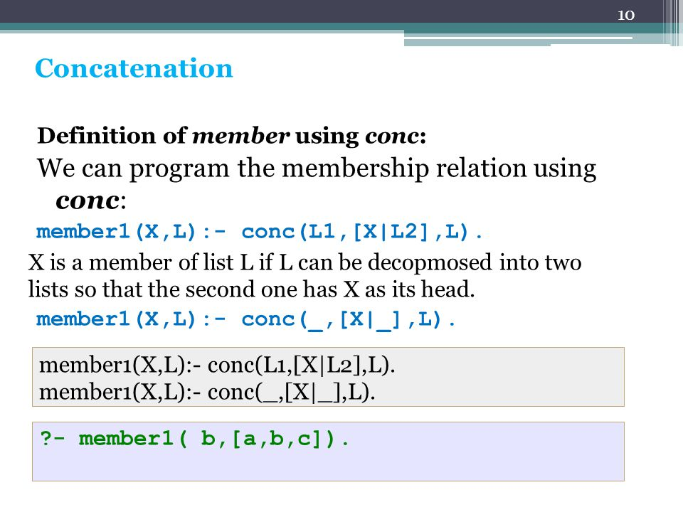 10 Concatenation Definition of member using conc: We can program the membership relation using conc: member1(X,L):- conc(L1,[X|L2],L).