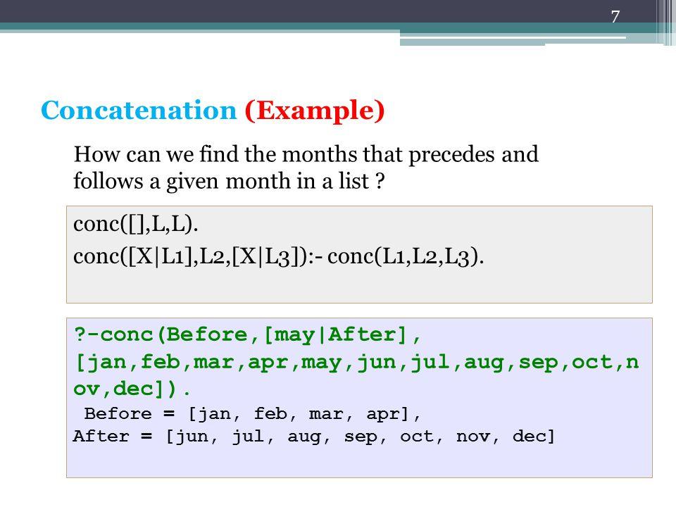7 2. Concatenation (Example) conc([],L,L). conc([X|L1],L2,[X|L3]):- conc(L1,L2,L3). ?-conc(Before,[may|After], [jan,feb,mar,apr,may,jun,jul,aug,sep,oc