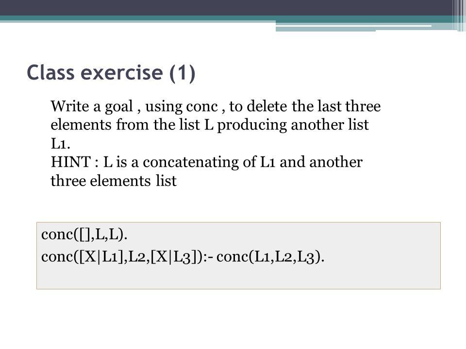Class exercise (1) conc([],L,L). conc([X|L1],L2,[X|L3]):- conc(L1,L2,L3).