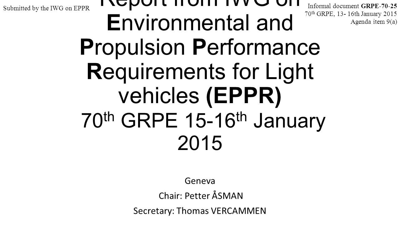 Report from IWG on Environmental and Propulsion Performance Requirements for Light vehicles (EPPR) 70 th GRPE 15-16 th January 2015 Geneva Chair: Petter ÅSMAN Secretary: Thomas VERCAMMEN Informal document GRPE-70-25 70 th GRPE, 13- 16th January 2015 Agenda item 9(a) Submitted by the IWG on EPPR