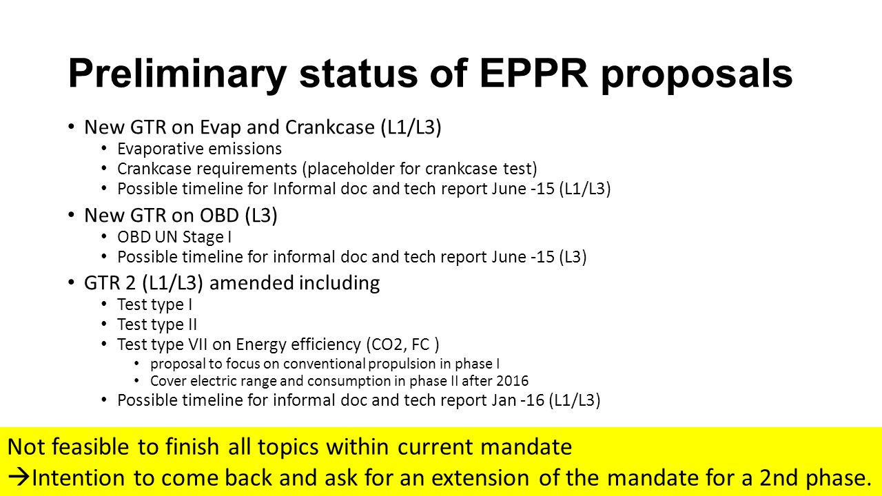 Preliminary status of EPPR proposals New GTR on Evap and Crankcase (L1/L3) Evaporative emissions Crankcase requirements (placeholder for crankcase test) Possible timeline for Informal doc and tech report June -15 (L1/L3) New GTR on OBD (L3) OBD UN Stage I Possible timeline for informal doc and tech report June -15 (L3) GTR 2 (L1/L3) amended including Test type I Test type II Test type VII on Energy efficiency (CO2, FC ) proposal to focus on conventional propulsion in phase I Cover electric range and consumption in phase II after 2016 Possible timeline for informal doc and tech report Jan -16 (L1/L3) Not feasible to finish all topics within current mandate  Intention to come back and ask for an extension of the mandate for a 2nd phase.