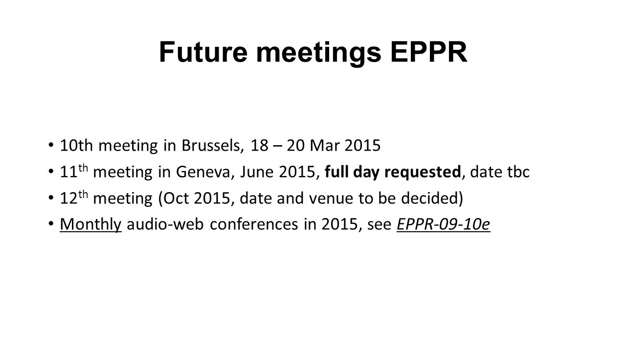 Future meetings EPPR 10th meeting in Brussels, 18 – 20 Mar 2015 11 th meeting in Geneva, June 2015, full day requested, date tbc 12 th meeting (Oct 2015, date and venue to be decided) Monthly audio-web conferences in 2015, see EPPR-09-10e