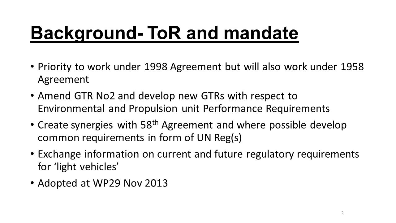 Background- ToR and mandate Priority to work under 1998 Agreement but will also work under 1958 Agreement Amend GTR No2 and develop new GTRs with respect to Environmental and Propulsion unit Performance Requirements Create synergies with 58 th Agreement and where possible develop common requirements in form of UN Reg(s) Exchange information on current and future regulatory requirements for 'light vehicles' Adopted at WP29 Nov 2013 2 MCWG 19.12.2013