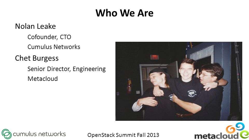 OpenStack Summit Fall 2013 Who We Are Nolan Leake Cofounder, CTO Cumulus Networks Chet Burgess Senior Director, Engineering Metacloud