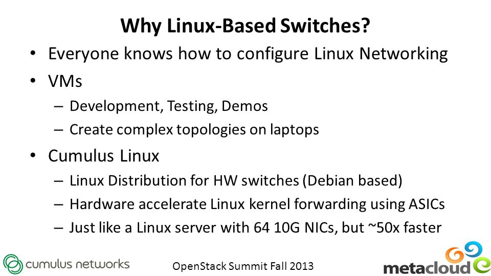 OpenStack Summit Fall 2013 Why Linux-Based Switches? Everyone knows how to configure Linux Networking VMs – Development, Testing, Demos – Create compl