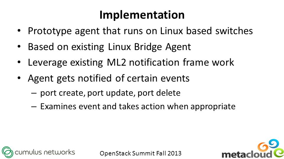 OpenStack Summit Fall 2013 Implementation Prototype agent that runs on Linux based switches Based on existing Linux Bridge Agent Leverage existing ML2 notification frame work Agent gets notified of certain events – port create, port update, port delete – Examines event and takes action when appropriate