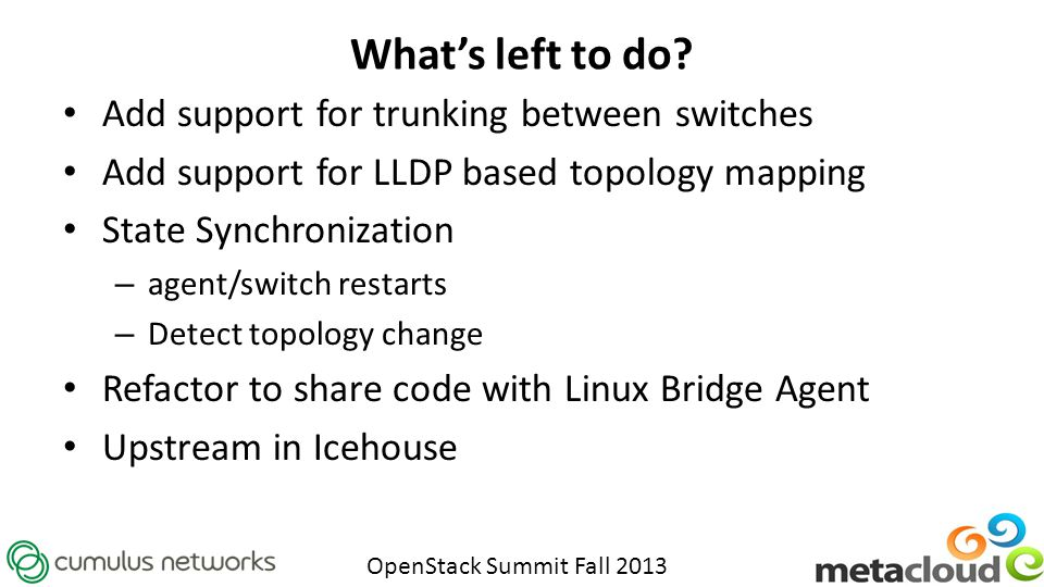 OpenStack Summit Fall 2013 What's left to do? Add support for trunking between switches Add support for LLDP based topology mapping State Synchronizat