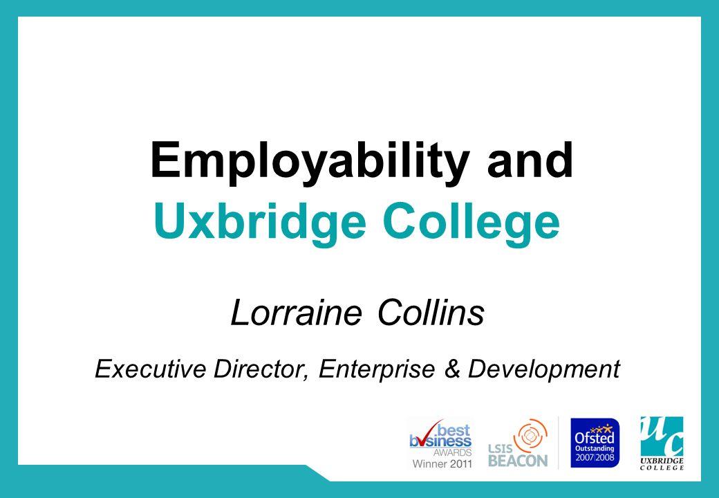 Employability and Lorraine Collins Executive Director, Enterprise & Development Uxbridge College