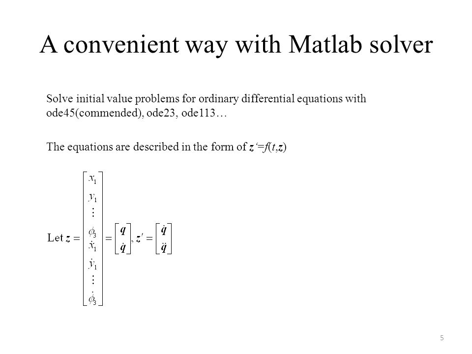 A convenient way with Matlab solver Solve initial value problems for ordinary differential equations with ode45(commended), ode23, ode113… The equations are described in the form of z'=f(t,z) 5