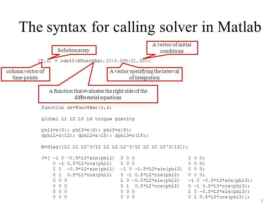 The syntax for calling solver in Matlab [T,Z] = ode45(@Func4Bar,[0:0.005:2],Z0); column vector of time points Solution array A vector specifying the interval of integration A vector of initial conditions A function that evaluates the right side of the differential equations function dz=Func4Bar(t,z) global L1 L2 L3 L4 torque gravity phi1=z(3); phi2=z(6); phi3=z(9); dphi1=z(12); dphi2=z(15); dphi3=z(18); M=diag([L1 L1 L1^3/12 L2 L2 L2^3/12 L3 L3 L3^3/12]); J=[ -1 0 -0.5*L1*sin(phi1) 0 0 0 0 0 0; 0 -1 0.5*L1*cos(phi1) 0 0 0 0 0 0; 1 0 -0.5*L1*sin(phi1) -1 0 -0.5*L2*sin(phi2) 0 0 0; 0 1 0.5*L1*cos(phi1) 0 -1 0.5*L2*cos(phi2) 0 0 0; 0 0 0 1 0 -0.5*L2*sin(phi2) -1 0 -0.5*L3*sin(phi3); 0 0 0 0 1 0.5*L2*cos(phi2) 0 -1 0.5*L3*cos(phi3); 0 0 0 0 0 0 1 0 -0.5*L3*sin(phi3); 0 0 0 0 0 0 0 1 0.5*L3*cos(phi3)]; 6