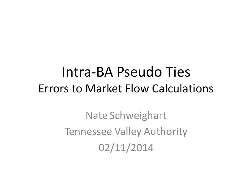 Intra-BA Pseudo Ties Errors to Market Flow Calculations Nate Schweighart Tennessee Valley Authority 02/11/2014