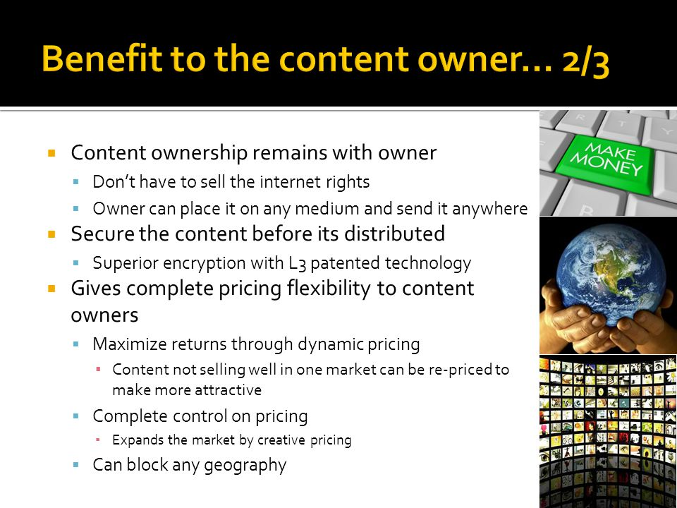  Content ownership remains with owner  Don't have to sell the internet rights  Owner can place it on any medium and send it anywhere  Secure the c