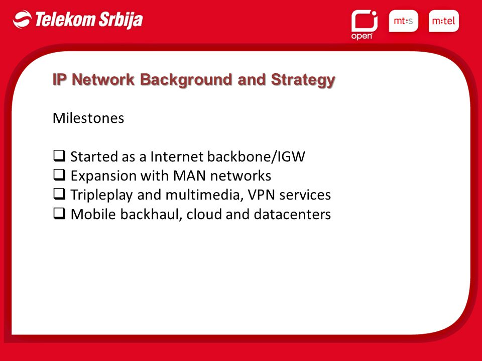 IP Network Background and Strategy Milestones  Started as a Internet backbone/IGW  Expansion with MAN networks  Tripleplay and multimedia, VPN services  Mobile backhaul, cloud and datacenters