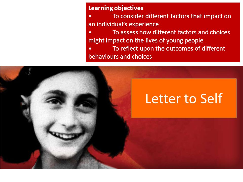 Letter to Self Learning objectives To consider different factors that impact on an individual's experience To assess how different factors and choices