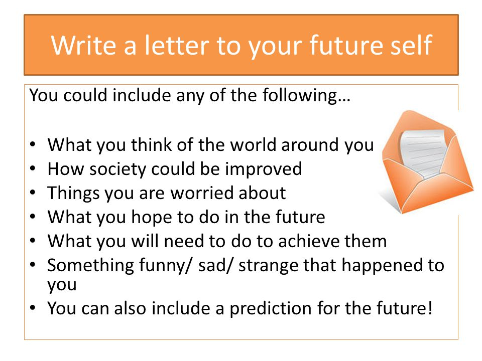 Write a letter to your future self You could include any of the following… What you think of the world around you How society could be improved Things
