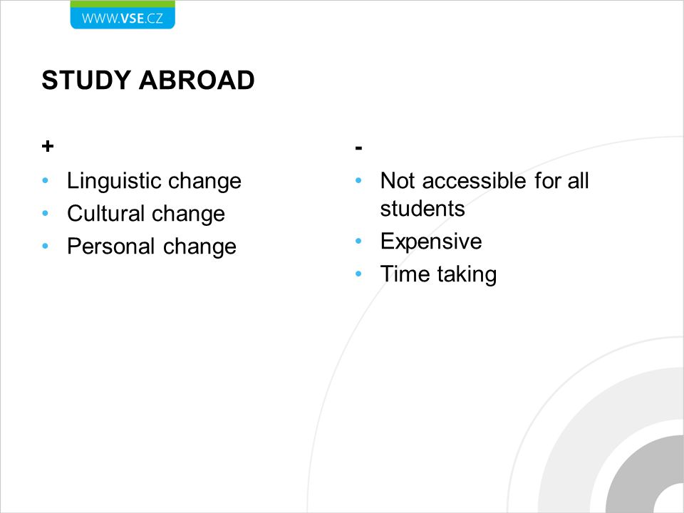 STUDY ABROAD + Linguistic change Cultural change Personal change - Not accessible for all students Expensive Time taking