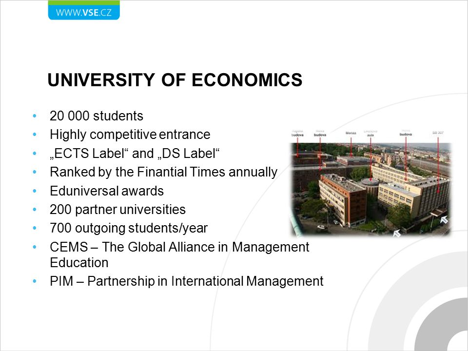 "UNIVERSITY OF ECONOMICS 20 000 students Highly competitive entrance ""ECTS Label and ""DS Label Ranked by the Finantial Times annually Eduniversal awards 200 partner universities 700 outgoing students/year CEMS – The Global Alliance in Management Education PIM – Partnership in International Management"