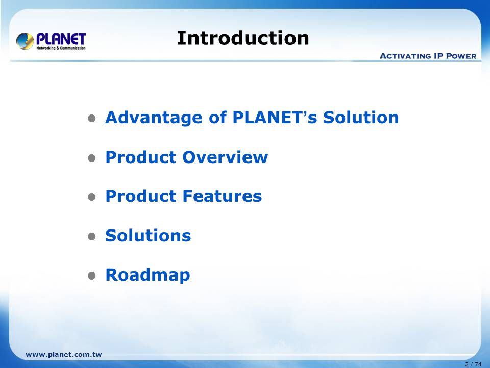 www.planet.com.tw 2 / 74 Introduction Advantage of PLANET ' s Solution Product Overview Product Features Solutions Roadmap