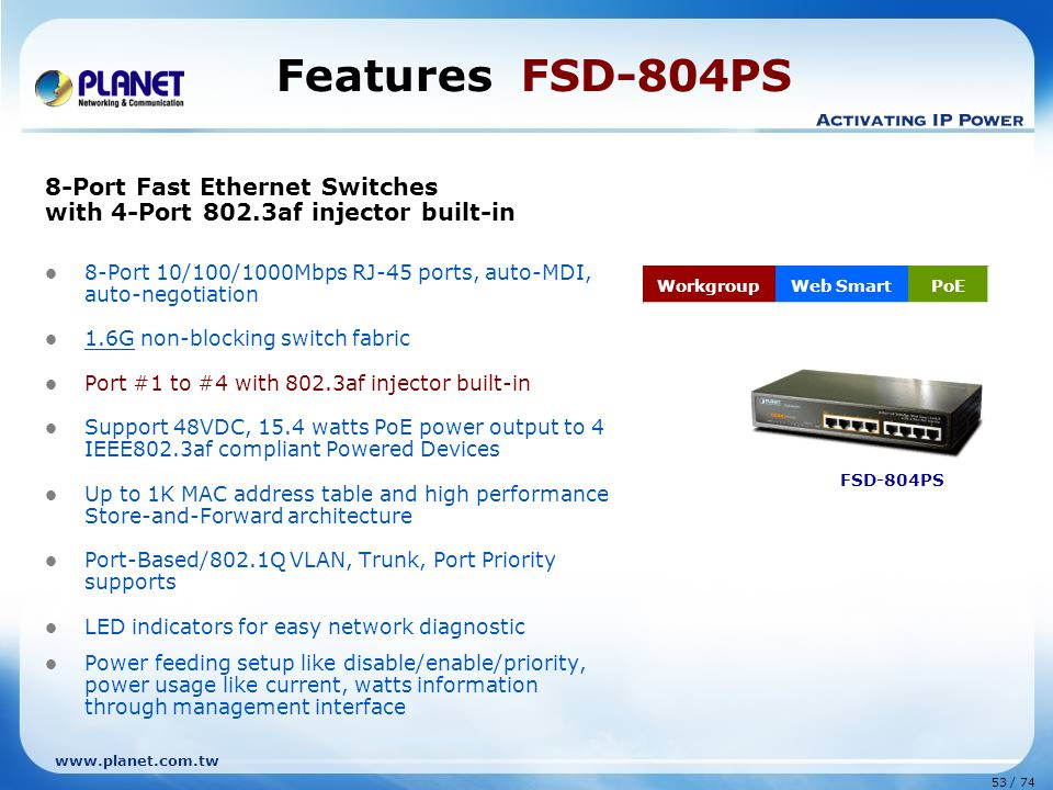 www.planet.com.tw 53 / 74 Features FSD-804PS 8-Port Fast Ethernet Switches with 4-Port 802.3af injector built-in 8-Port 10/100/1000Mbps RJ-45 ports, auto-MDI, auto-negotiation 1.6G non-blocking switch fabric Port #1 to #4 with 802.3af injector built-in Support 48VDC, 15.4 watts PoE power output to 4 IEEE802.3af compliant Powered Devices Up to 1K MAC address table and high performance Store-and-Forward architecture Port-Based/802.1Q VLAN, Trunk, Port Priority supports LED indicators for easy network diagnostic Power feeding setup like disable/enable/priority, power usage like current, watts information through management interface WorkgroupWeb SmartPoE FSD-804PS