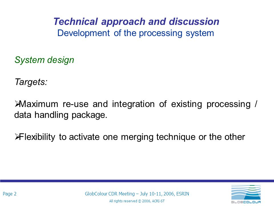 Page 2GlobColour CDR Meeting – July 10-11, 2006, ESRIN All rights reserved © 2006, ACRI-ST Technical approach and discussion Development of the processing system System design Targets:  Maximum re-use and integration of existing processing / data handling package.