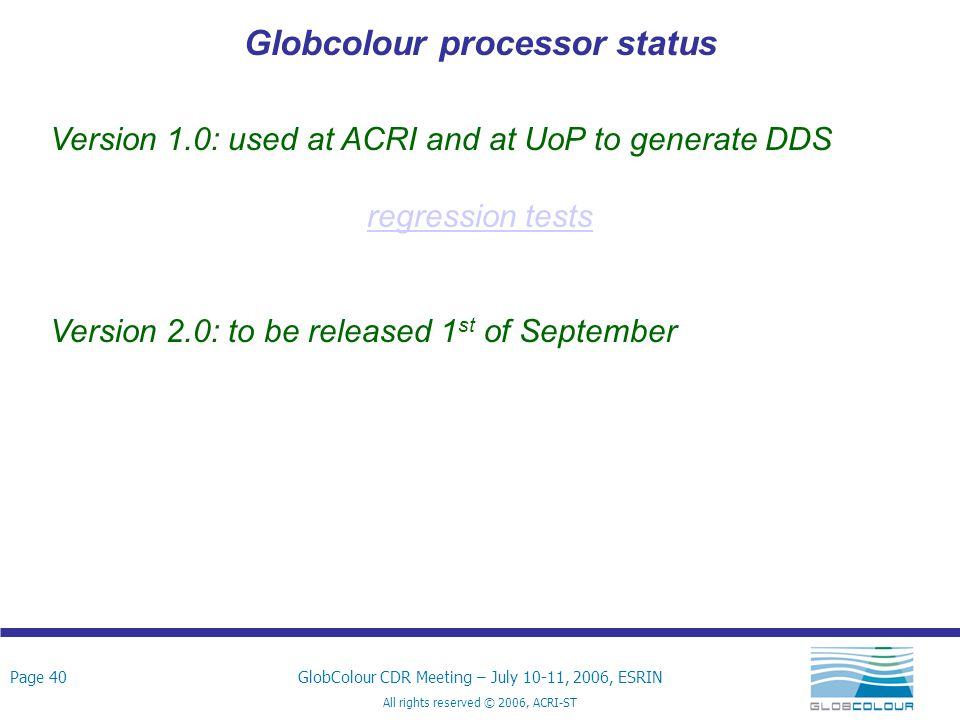Page 40GlobColour CDR Meeting – July 10-11, 2006, ESRIN All rights reserved © 2006, ACRI-ST Globcolour processor status Version 1.0: used at ACRI and at UoP to generate DDS regression tests Version 2.0: to be released 1 st of September