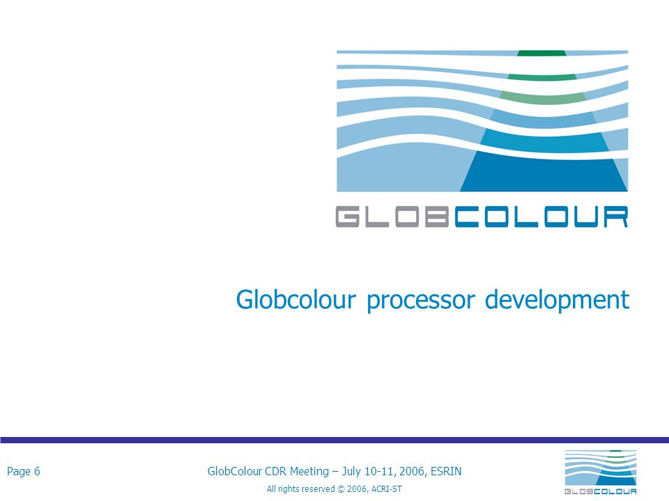 Page 7GlobColour CDR Meeting – July 10-11, 2006, ESRIN All rights reserved © 2006, ACRI-ST Technical approach and discussion Development of the processing system GLOBCOLOUR processing system Pre-processing components:  Application of a cross calibration LUT  Computations of Fully Normalised Water Leaving Radiance  Computation of a common K d (490)