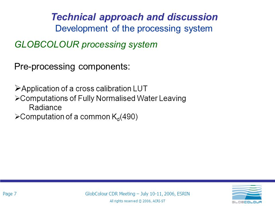 Page 18GlobColour CDR Meeting – July 10-11, 2006, ESRIN All rights reserved © 2006, ACRI-ST Technical approach and discussion Development of the processing system Output products variables - definition (1/2)