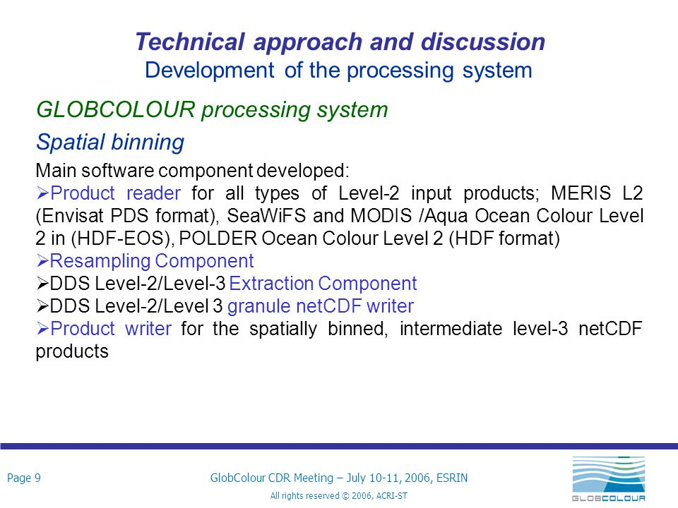 Page 20GlobColour CDR Meeting – July 10-11, 2006, ESRIN All rights reserved © 2006, ACRI-ST Technical approach and discussion Development of the processing system Format modification since TS 1.1 (globCOLOUR processor v1.0) Variables are no more scaled due to hot points occurrence hot points The hot points are due to a high coding quantisation error at very small weight bins Impact on final product size has been assessed and taken into account in the re-estimation of the required resources