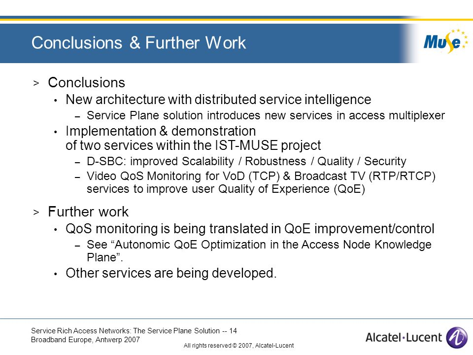Service Rich Access Networks: The Service Plane Solution -- 14 Broadband Europe, Antwerp 2007 All rights reserved © 2007, Alcatel-Lucent Conclusions & Further Work > Conclusions New architecture with distributed service intelligence – Service Plane solution introduces new services in access multiplexer Implementation & demonstration of two services within the IST-MUSE project – D-SBC: improved Scalability / Robustness / Quality / Security – Video QoS Monitoring for VoD (TCP) & Broadcast TV (RTP/RTCP) services to improve user Quality of Experience (QoE) > Further work QoS monitoring is being translated in QoE improvement/control – See Autonomic QoE Optimization in the Access Node Knowledge Plane .