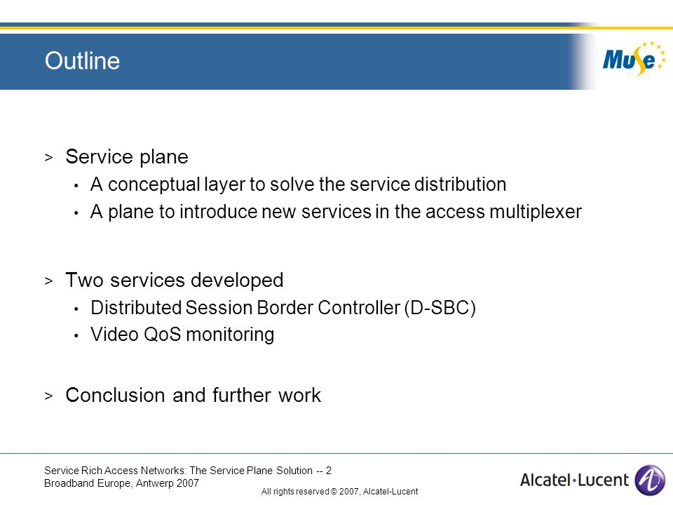 Service Rich Access Networks: The Service Plane Solution -- 2 Broadband Europe, Antwerp 2007 All rights reserved © 2007, Alcatel-Lucent Outline > Service plane A conceptual layer to solve the service distribution A plane to introduce new services in the access multiplexer > Two services developed Distributed Session Border Controller (D-SBC) Video QoS monitoring > Conclusion and further work