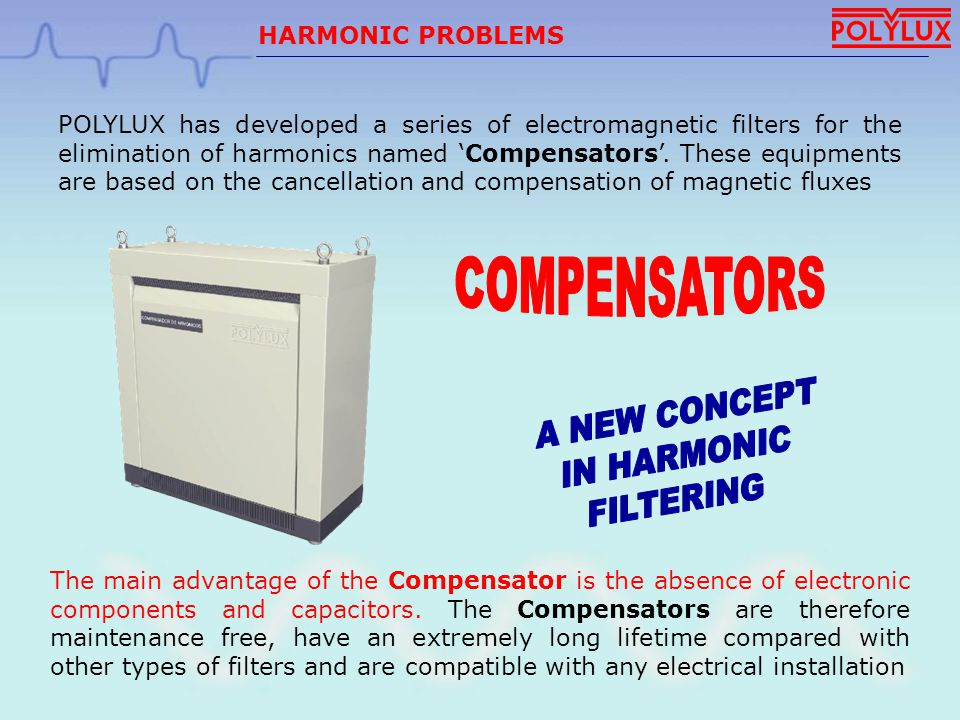 HARMONIC PROBLEMS IN OFFICE BUILDINGS COMPENSATOR C25D + C25D-180º Reduction of the neutral current and neutral – earth voltage up to 90% Reduction of phase currents up to 45% Reduction of voltage and current distortion up to 85% Obtain power factor up to 0,96 FILTERING RESULTS: Elimination of harmonic 3, 5, 7, 9, 15, 17, 19
