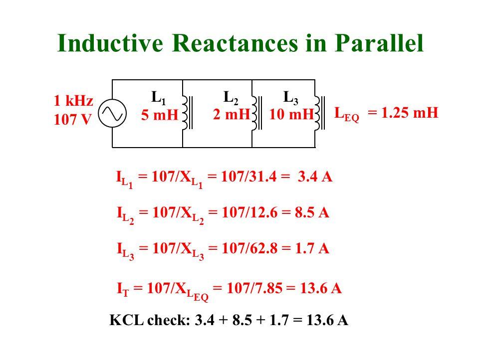 Inductive Reactances in Parallel 10 mH2 mH 5 mH L EQ = 1.25 mH 1 kHz 107 V L1L1 L3L3 L2L2 I L 1 = 107/X L 1 = 107/31.4 = 3.4 A I L 2 = 107/X L 2 = 107/12.6 = 8.5 A I L 3 = 107/X L 3 = 107/62.8 = 1.7 A I T = 107/X L EQ = 107/7.85 = 13.6 A KCL check: 3.4 + 8.5 + 1.7 = 13.6 A