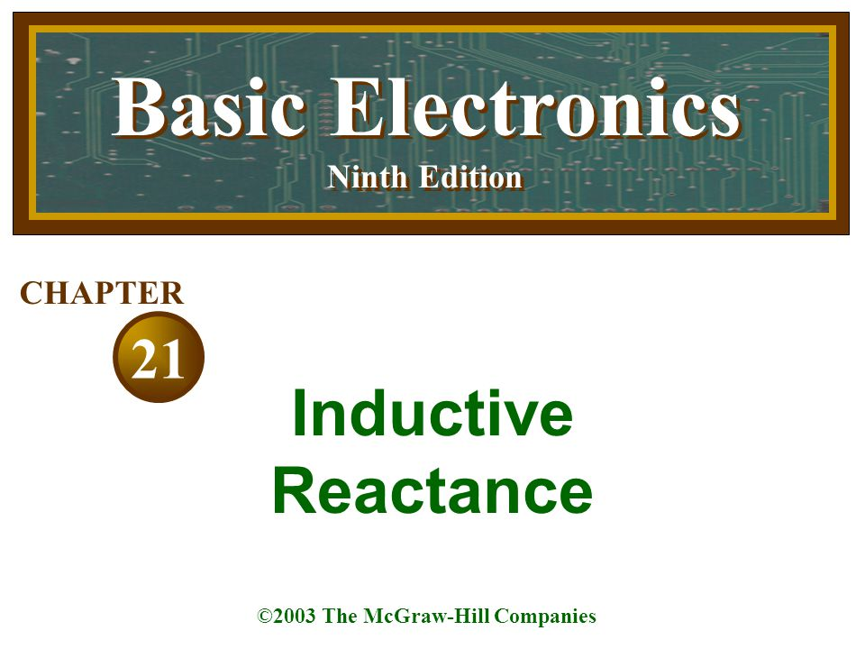 Basic Electronics Ninth Edition Basic Electronics Ninth Edition ©2003 The McGraw-Hill Companies 21 CHAPTER Inductive Reactance