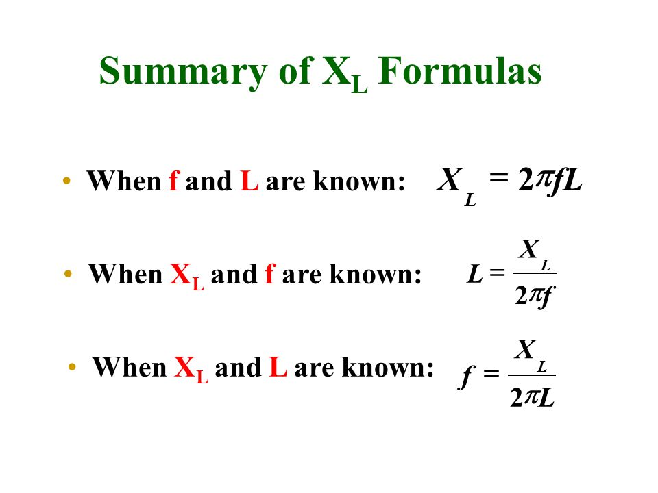 Summary of X L Formulas When f and L are known: f X L L  2  L X f L  2  fLX L  2  When X L and f are known: When X L and L are known: