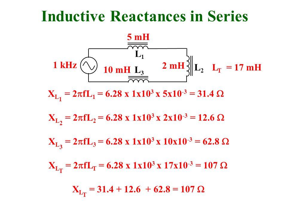 2 mH 5 mH 10 mH L T = 17 mH L1L1 L3L3 L2L2 1 kHz X L 1 = 2  fL 1 = 6.28 x 1x10 3 x 5x10 -3 = 31.4  X L 2 = 2  fL 2 = 6.28 x 1x10 3 x 2x10 -3 = 12.6  X L 3 = 2  fL 3 = 6.28 x 1x10 3 x 10x10 -3 = 62.8  X L T = 31.4 + 12.6 + 62.8 = 107  Inductive Reactances in Series X L T = 2  fL T = 6.28 x 1x10 3 x 17x10 -3 = 107 
