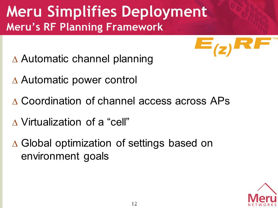 12 Meru Simplifies Deployment Meru's RF Planning Framework  Automatic channel planning  Automatic power control  Coordination of channel access across APs  Virtualization of a cell  Global optimization of settings based on environment goals