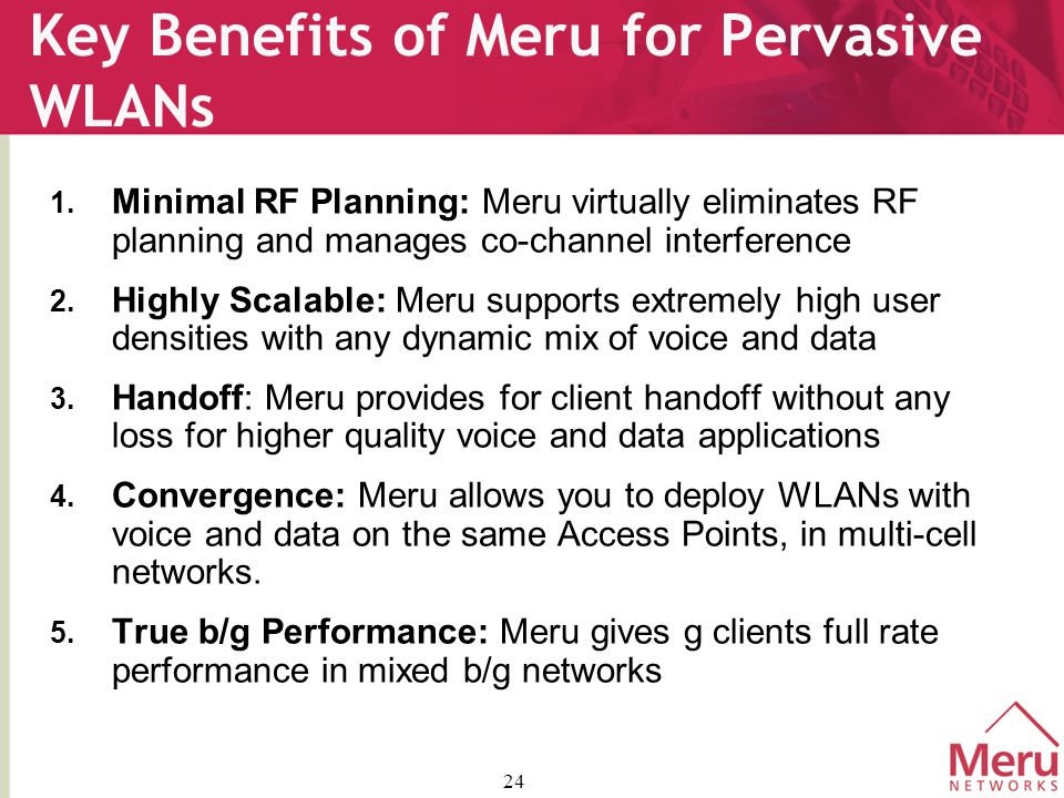 24 Key Benefits of Meru for Pervasive WLANs 1.