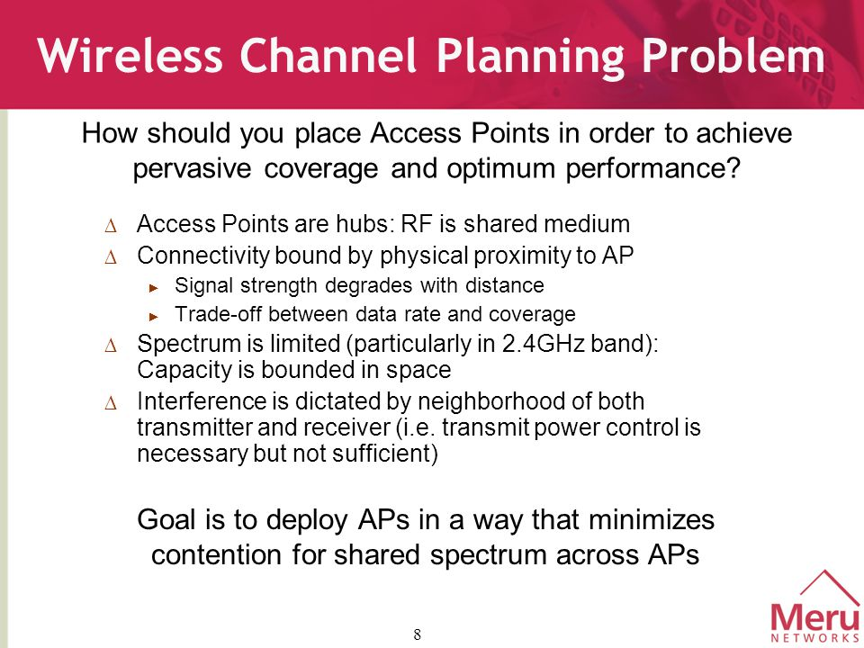 8 Wireless Channel Planning Problem  Access Points are hubs: RF is shared medium  Connectivity bound by physical proximity to AP ► Signal strength degrades with distance ► Trade-off between data rate and coverage  Spectrum is limited (particularly in 2.4GHz band): Capacity is bounded in space  Interference is dictated by neighborhood of both transmitter and receiver (i.e.
