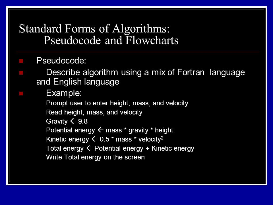 Pseudocode: Describe algorithm using a mix of Fortran language and English language Example: Prompt user to enter height, mass, and velocity Read height, mass, and velocity Gravity  9.8 Potential energy  mass * gravity * height Kinetic energy  0.5 * mass * velocity 2 Total energy  Potential energy + Kinetic energy Write Total energy on the screen Standard Forms of Algorithms: Pseudocode and Flowcharts