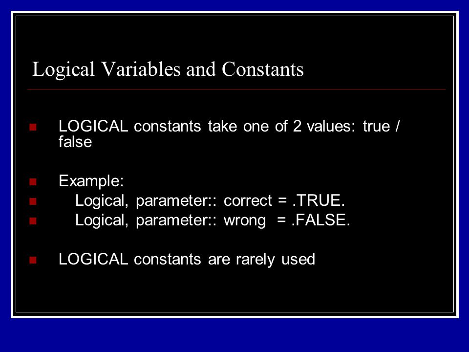 LOGICAL constants take one of 2 values: true / false Example: Logical, parameter:: correct =.TRUE. Logical, parameter:: wrong =.FALSE. LOGICAL constan