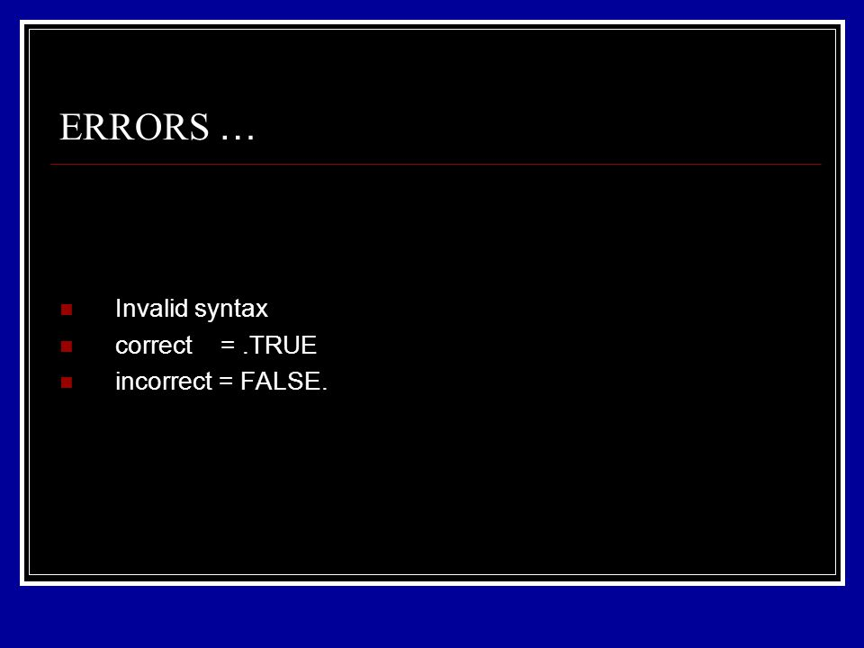 Invalid syntax correct =.TRUE incorrect = FALSE. ERRORS …