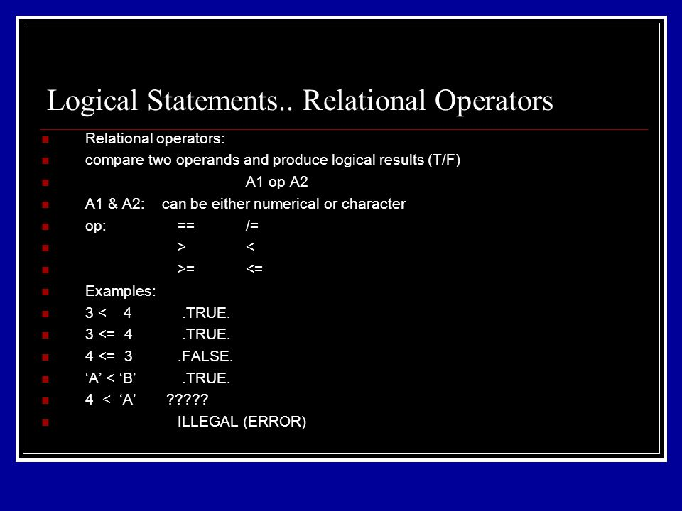 Relational operators: compare two operands and produce logical results (T/F) A1 op A2 A1 & A2: can be either numerical or character op:==/= >< >=<= Examples: 3 < 4.TRUE.