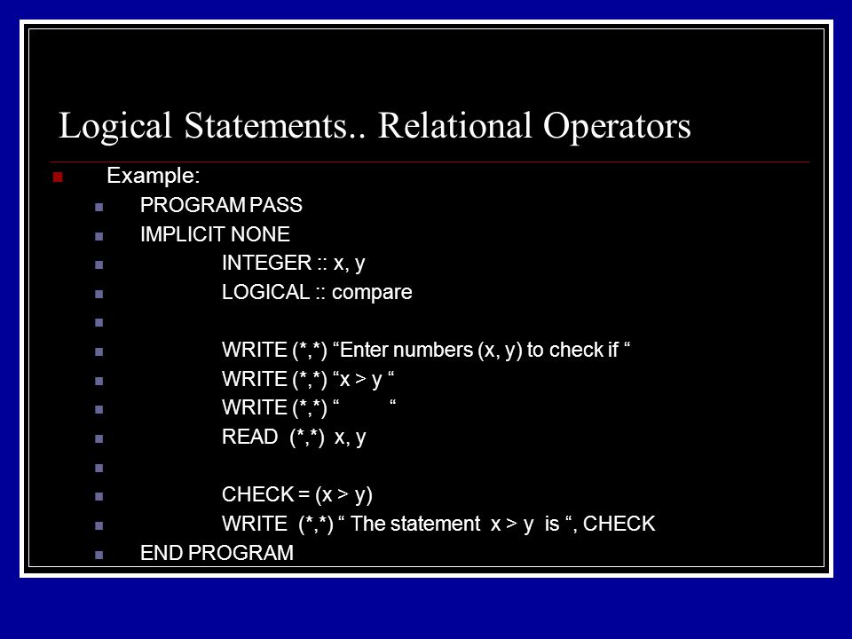 Example: PROGRAM PASS IMPLICIT NONE INTEGER :: x, y LOGICAL :: compare WRITE (*,*) Enter numbers (x, y) to check if WRITE (*,*) x > y WRITE (*,*) READ (*,*) x, y CHECK = (x > y) WRITE (*,*) The statement x > y is , CHECK END PROGRAM Logical Statements..