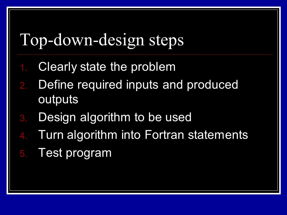 Top-down-design steps 1. Clearly state the problem 2. Define required inputs and produced outputs 3. Design algorithm to be used 4. Turn algorithm int