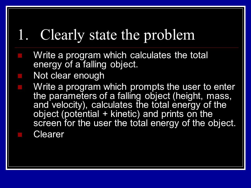 1.Clearly state the problem Write a program which calculates the total energy of a falling object. Not clear enough Write a program which prompts the