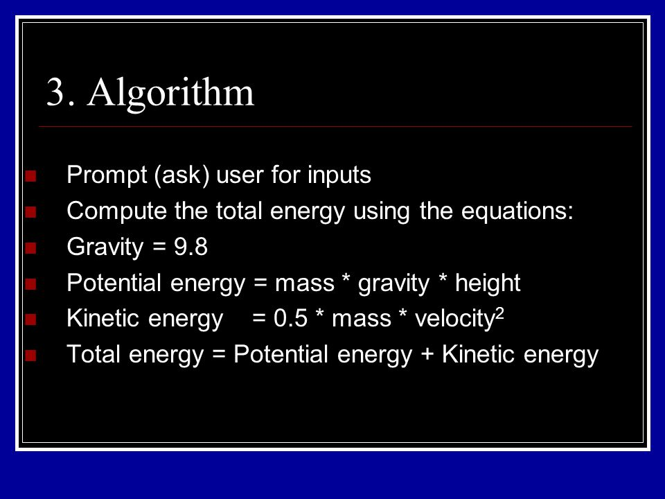 3. Algorithm Prompt (ask) user for inputs Compute the total energy using the equations: Gravity = 9.8 Potential energy = mass * gravity * height Kinet