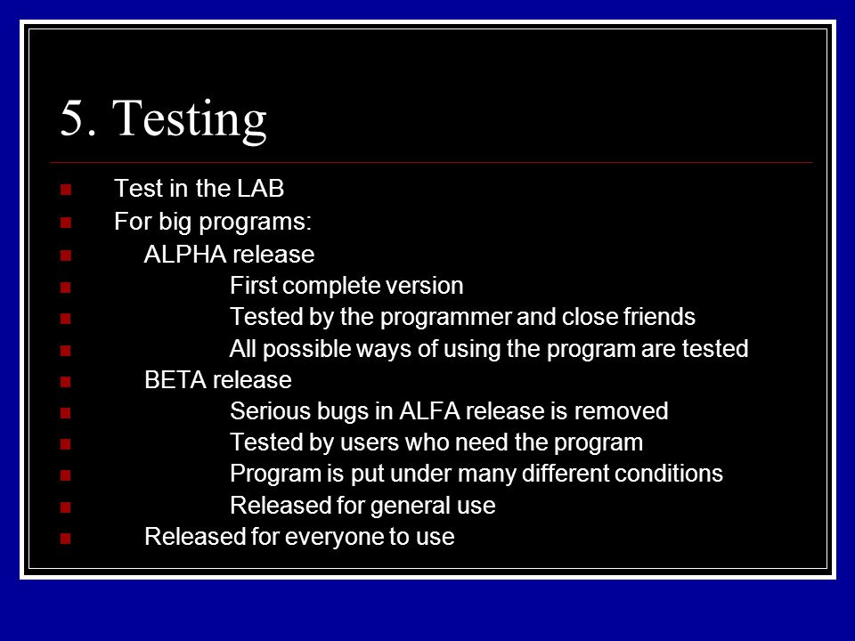 5. Testing Test in the LAB For big programs: ALPHA release First complete version Tested by the programmer and close friends All possible ways of usin