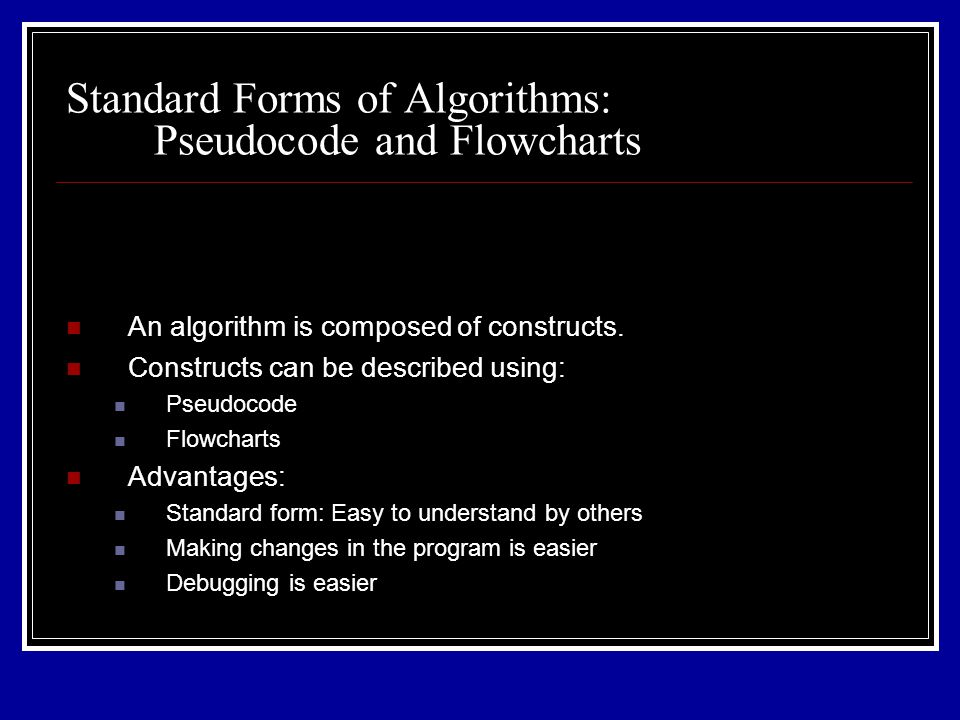 Standard Forms of Algorithms: Pseudocode and Flowcharts An algorithm is composed of constructs. Constructs can be described using: Pseudocode Flowchar