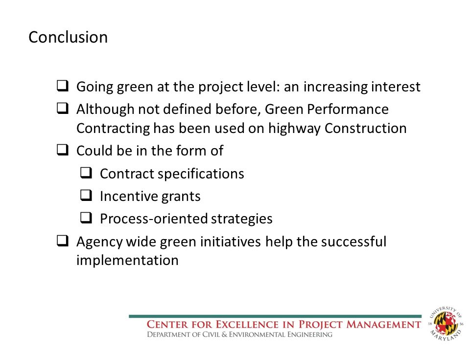 Conclusion  Going green at the project level: an increasing interest  Although not defined before, Green Performance Contracting has been used on highway Construction  Could be in the form of  Contract specifications  Incentive grants  Process-oriented strategies  Agency wide green initiatives help the successful implementation